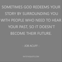 Sometimes God redeems your story by surrounding you with people who need to hear your past, so it doesn't become their future. – Job Acuff