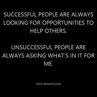 Successful people are always looking for opportunities to help others. Unsuccessful people are always asking what's in it for me.