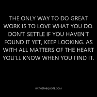 The only way to do great work is to love what you do. Don't settle if you haven't found it yet, keep looking. As with all matters of the heart you'll know when you find it.