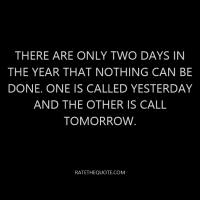 There are only two days in the year that nothing can be done. One is called yesterday and the other is call tomorrow.