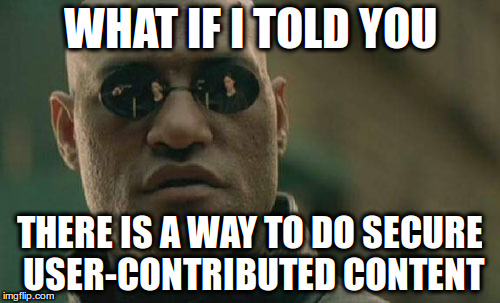 Matrix Morpheus meme: What if I told you it's possible to do secure user-contributed content