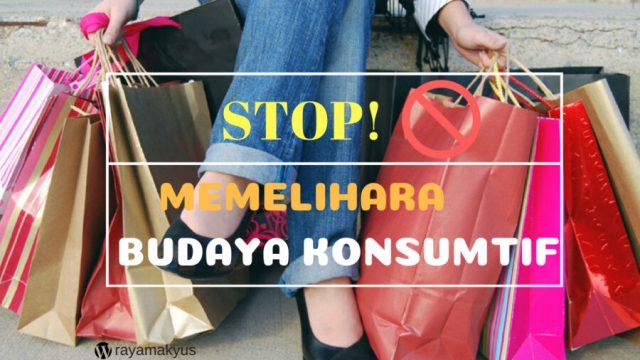 STOP MEMELIHARA BUDAYA KONSUMTIF