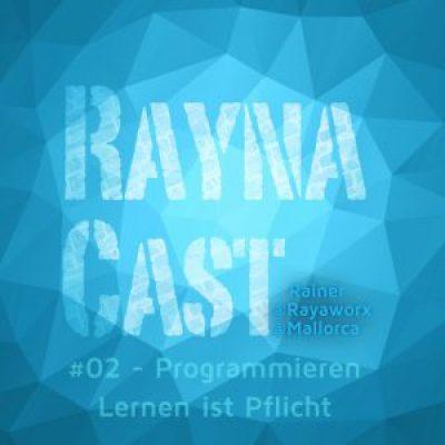 RaynaCast 02 - Programmieren lernen ist Pflicht