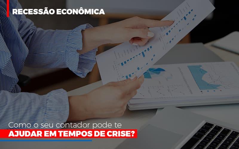 Recessão Econômica: Como O Seu Contador Pode Te Ajudar Em Tempos De Crise?