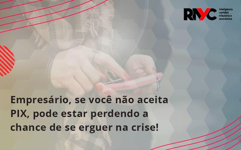 Atencao Empresarios Se Voce Nao Aceita Pix Pode Estar Perdendo A Chance De Se Erguer Na Crise Rayc - Contabilidade Em Goiânia - GO | Rayc Contabilidade