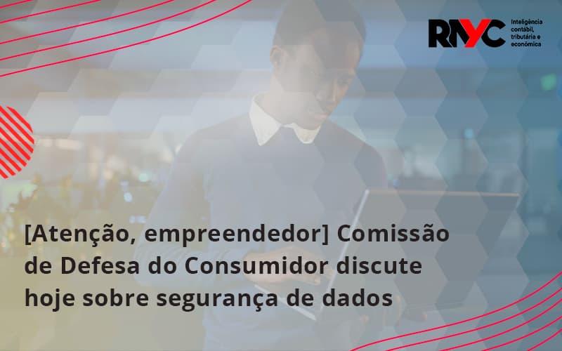 Etencao Empreendedor Comissao De Defesa Do Consumidor Discute Hoje Sobre Seguranca De Dados Rayc - Contabilidade Em Goiânia - GO | Rayc Contabilidade