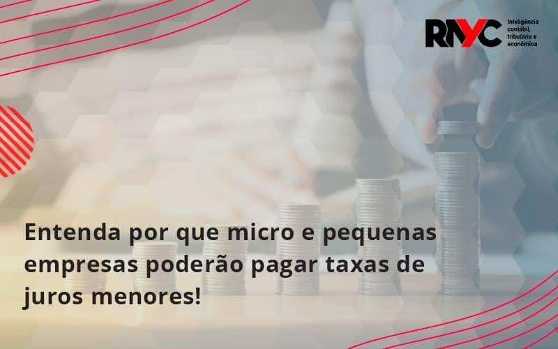Entenda Por Que Micro E Pequenas Empresas Poderão Pagar Taxas De Juros Menores! Rayc - Contabilidade Em Goiânia - GO | Rayc Contabilidade