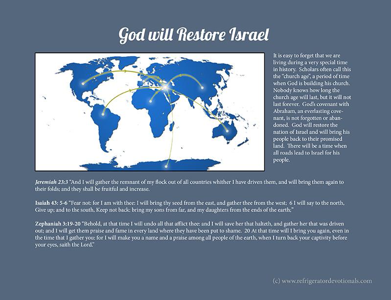 God will restore Israel.  Jeremiah 23:3  Isaiah 43: 5-6 Zephaniah 3:19-20