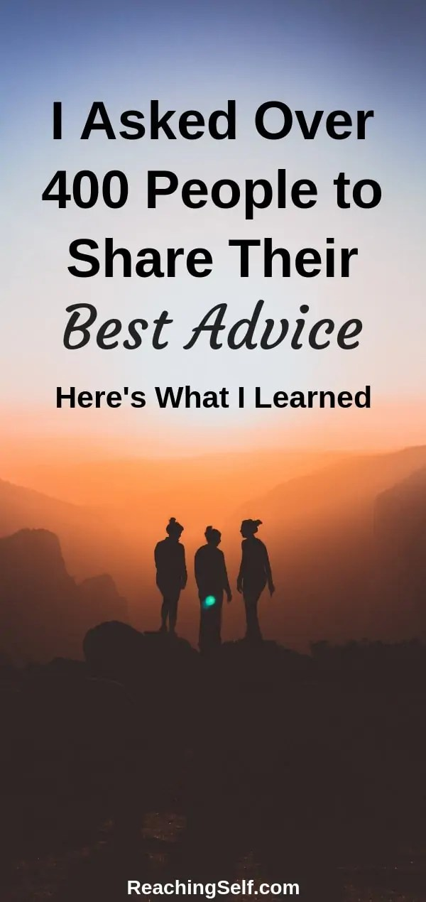 I asked over 400 people to give their best advice. In this article, people share their best advice from relationships to finances to general life advice.