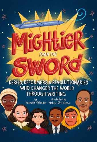 Mightier Than the Sword: Rebels, Reformers, and Revolutionaries Who Changed the World Through Writing - The Best of Middle Grade Non-Fiction