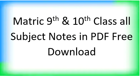 Matric 9th &10th Class All Subject Notes in PDF Free Download