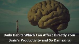 Daily HabitsWhich Can Affect DirectlyYour Brain's Productivity and So Damaging