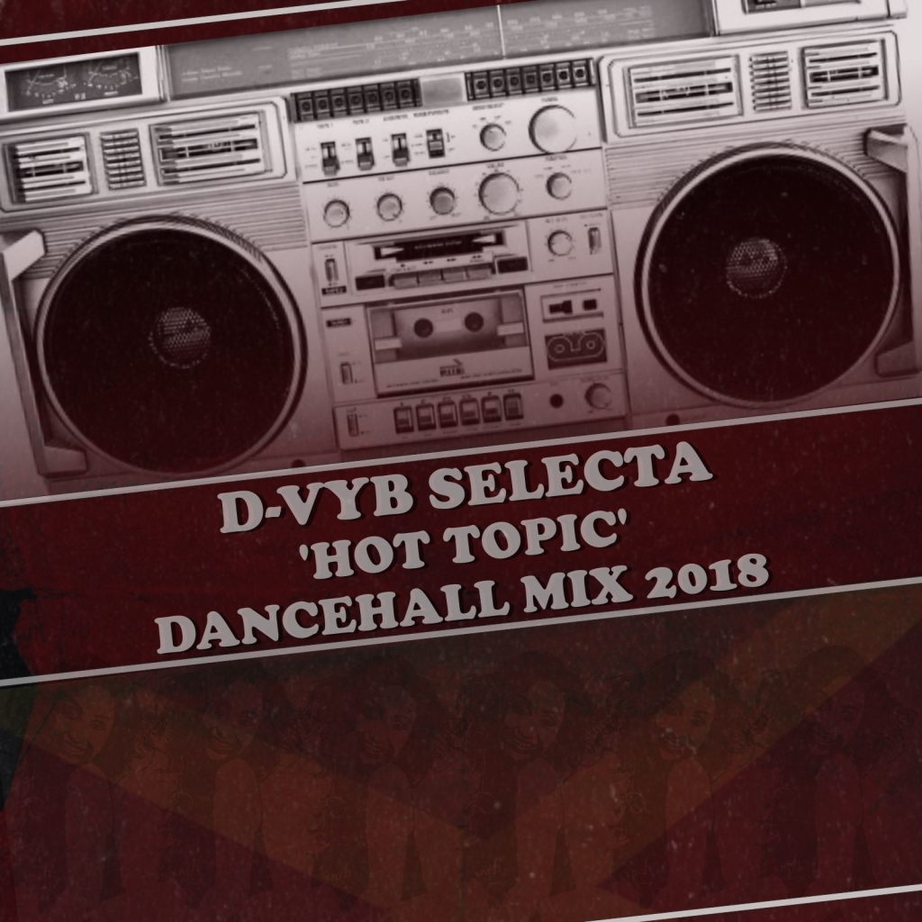 D-VYB SELECTA PRESENTS HOT TOPIC DANCEHALL MIXTAPE 2018D-VYB SELECTA