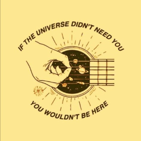 If the Universe didn't need you, you wouldn't be here