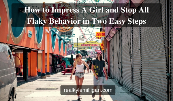 How to Impress A Girl and Stop All Flaky Behavior in Two Easy Steps