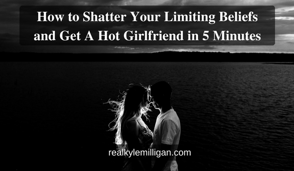 How to Shatter Your Limiting Beliefs and Get A Hot Girlfriend in 5 Minutes