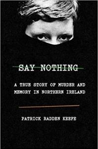 Say Nothing: A True Story of Murder and Memory in Northern Ireland by Patrick Radden Keefe Book Review Really Into This Goodreads