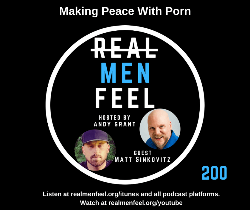 Real Men Feel 200 - Making Peace with Porn with guest, Matt Sinkovitz