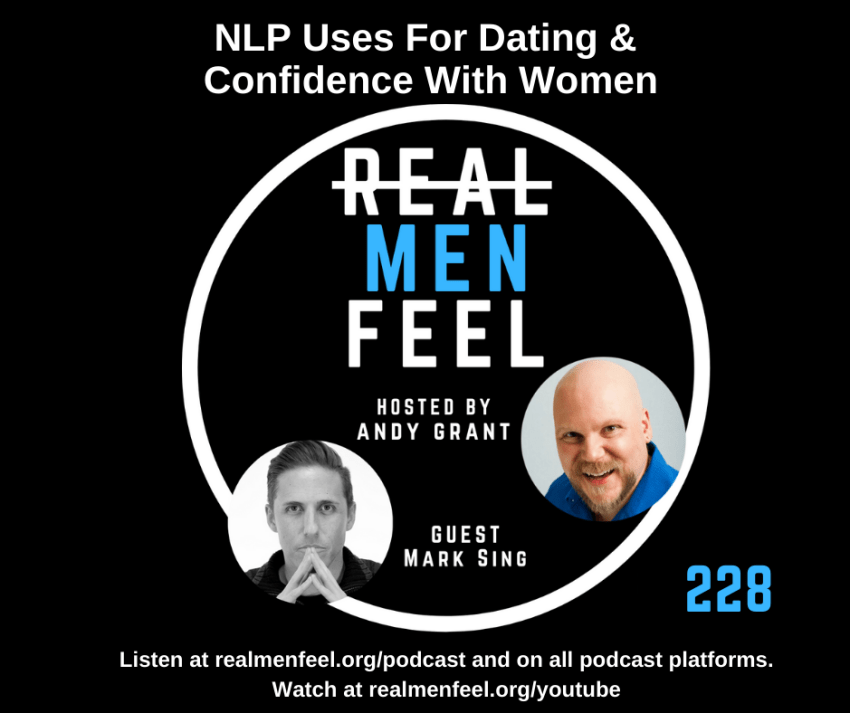 Real Men Feel ep 228 NLP Uses for Dating & Confidence With Women with guest, Mark Sing