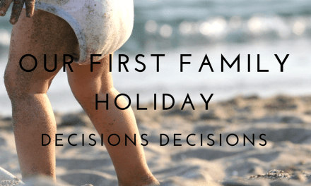 Our First Family Holiday… Decisions Decisions