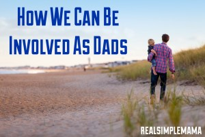 How We Can Be Involved As Dads - RealSimpleMama