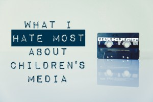 What I Hate Most About Children's Media - RealSimpleMama