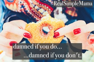 damned if you do, damned if you don't. The double edged sword of mom guilt - Real Simple Mama