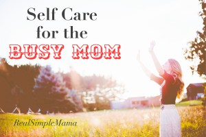 Self Care for the Busy Mom - Real Simple Mama