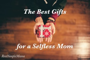 The Best Gifts for a Selfless Mom - Real Simple Mama