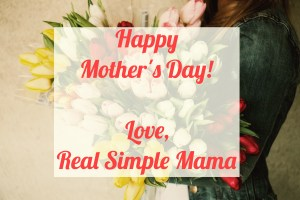 Happy Mother's Day! - Real Simple Mama