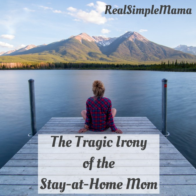 The Tragic Irony of the Stay-at-Home Mom - Real Simple Mama
