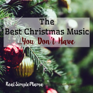 The Best Christmas Music You Don't Have - Real Simple Mama