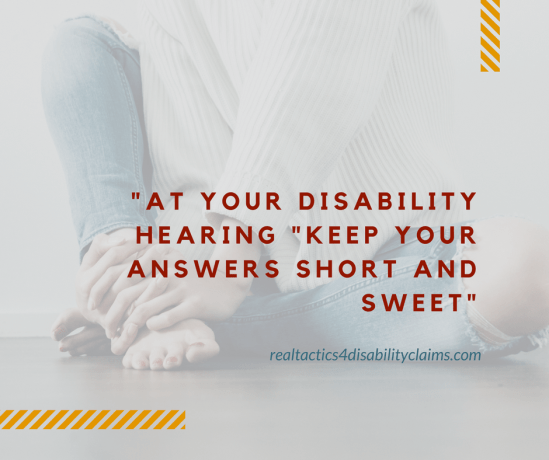 At your disability hearing -keep your answers Short and Sweet-