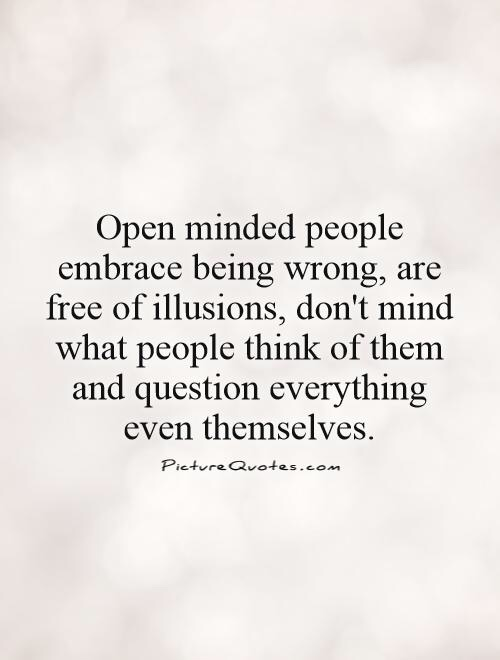 Open minded people embrace being wrong, are free of illusions, don't mind what people think of them and question everything even themselves. - Picture Quotes.com
