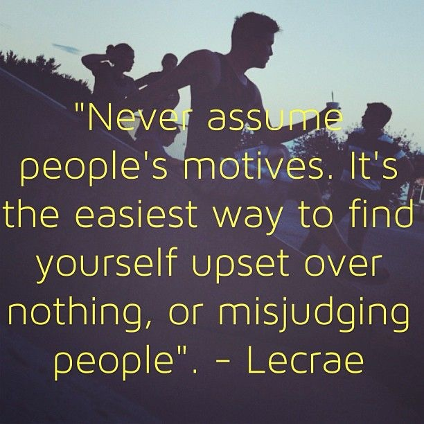 """Never assume people's motives. It's the easiest way to find yourself upset over nothing, or misjudging people"". - Lecrae"