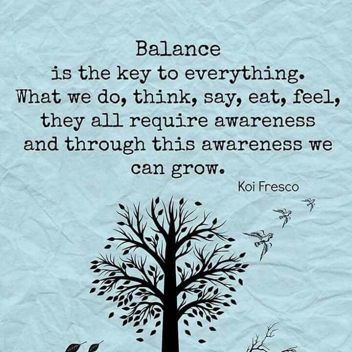 Balance is the key to everything. What we do, think, say, eat, feel, they all require awareness and through this awareness we can grow.