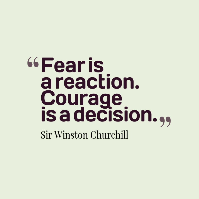 """Fear is a reaction. Courage is a decision"" Sir Winston Churchill Be more Courageous!"