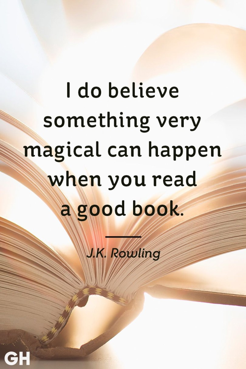 I do believe something very magical can happen when you read a good book - J.K. Rowling