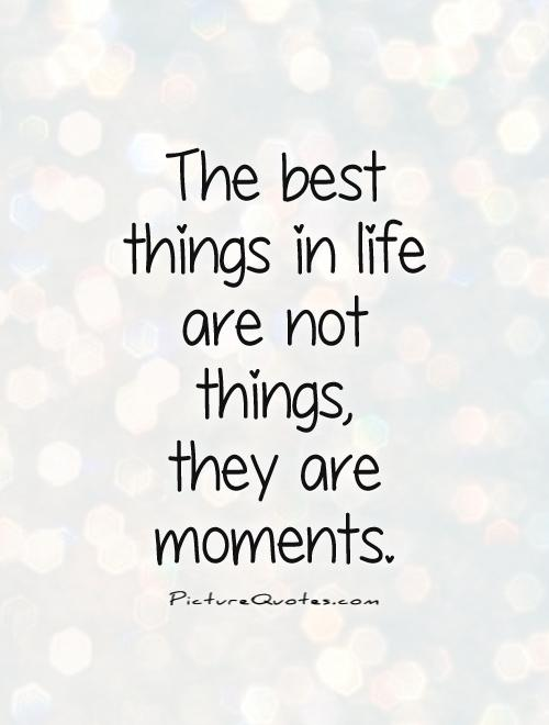 The Best Things in Life are not Things, they are Moments