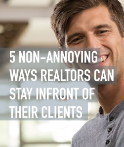 5 Non-Annoying Ways Realtors Can Stay in Front of Their Clients