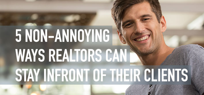 5 NON-ANNOYING WAYS REALTORS CAN STAY INFRONT OF THEIR CLIENTS