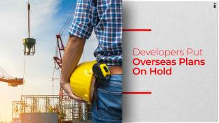 Developers Put Overseas Projects On A Pause
