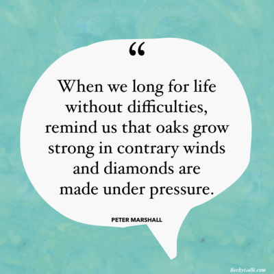 When we long for a life without difficulties, remind us that oaks grow strong in contrary winds and diamonds are made under pressure. – Peter Marshall