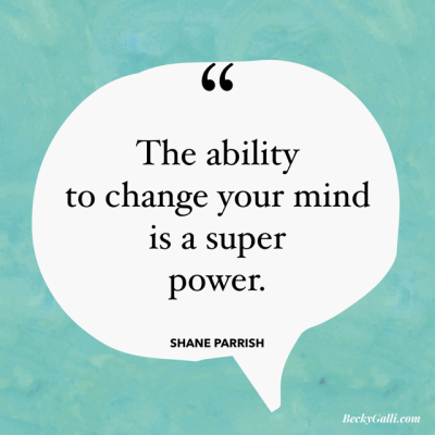 The ability to change your mind is a superpower. –Shane Parrish