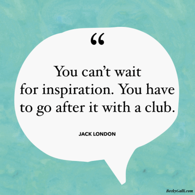 You can't wait for inspiration—you have to go after it with a club. – Jack London