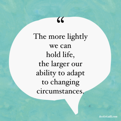 The more lightly we can hold life, the larger our ability is to adapt to changing circumstances.