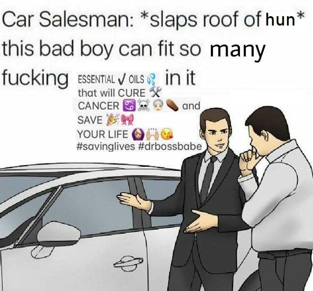 Car Salesman: *slaps roof of hun* this bad boy can fit so many fucking ESSENTIAL OILS that wil CURE CANCER and SAVE YOUR LIVE #savinglives #drbossbabe in it