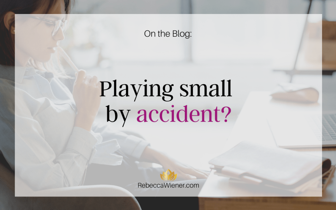Playing small by accident?