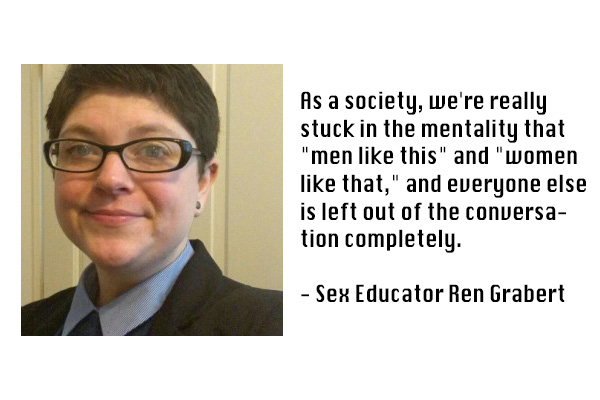 """Quote from Ren: As a society, we're really stuck in the mentality that """"men like this"""" and """"women like that,"""" and everyone else is left out of the conversation completely."""