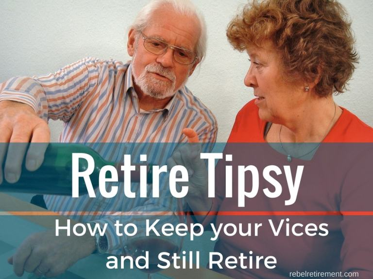 Retire Tipsy (How to Keep Your Vices and Still Retire)
